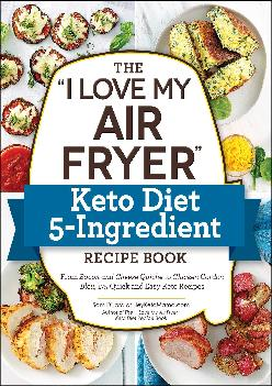 [EBOOK] The I Love My Air Fryer Keto Diet 5-Ingredient Recipe Book: From Bacon and Cheese Quiche to Chicken Cordon Bleu, 175 Qui...