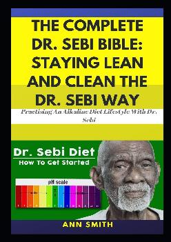 [READ] The Complete Dr. Sebi Bible: Staying Lean And Clean The Dr. Sebi Way: … Practising An Alkaline Diet Lifestyle With Dr. Sebi
