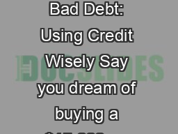 Good Debt, Bad Debt: Using Credit Wisely Say you dream of buying a $15,000 car PDF document - DocSlides