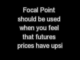Focal Point should be used when you feel that futures prices have upsi