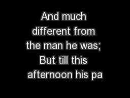 And much different from the man he was; But till this afternoon his pa