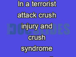 Crush Injury and Crush Syndrome Background In a terrorist attack crush injury and crush syndrome may result from structural collapse after a bombing or explosion