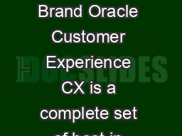 Oracle Customer Experience Connect Every Engagement with Your Brand Oracle Customer Experience CX is a complete set of best in class  integrated  cloud enabled solutions that encompass the entire cust PowerPoint PPT Presentation
