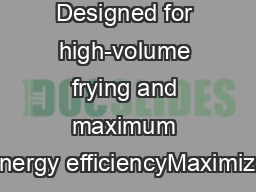 Designed for high-volume frying and maximum energy efficiencyMaximize