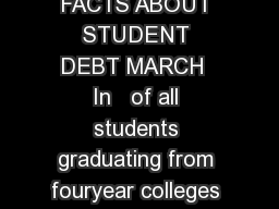 DEBT QUICK FACTS ABOUT STUDENT DEBT MARCH  In   of all students graduating from fouryear colleges had student loan debt PowerPoint PPT Presentation