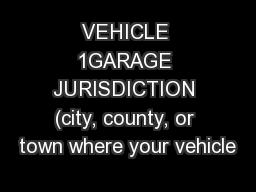 VEHICLE 1GARAGE JURISDICTION (city, county, or town where your vehicle PowerPoint PPT Presentation