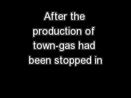 After the production of town-gas had been stopped in