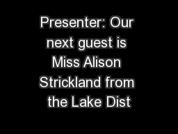 Presenter: Our next guest is Miss Alison Strickland from the Lake Dist