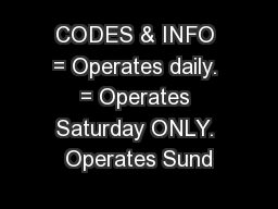 CODES & INFO = Operates daily. = Operates Saturday ONLY. Operates Sund