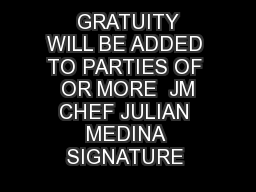 GRATUITY WILL BE ADDED TO PARTIES OF  OR MORE  JM CHEF JULIAN MEDINA SIGNATURE