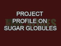 PROJECT PROFILE ON SUGAR GLOBULES