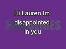 Hi Lauren Im disappointed in you