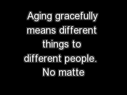 Aging gracefully means different things to different people.  No matte