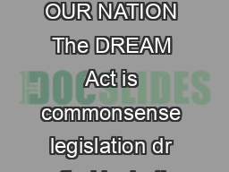 THE DREAM ACT GOOD FOR OUR EC ONOMY GOOD FOR OUR SECURITY GOOD FOR OUR NATION The DREAM Act is commonsense legislation dr afted by both Republicans and Democrats that would give students who grew up i