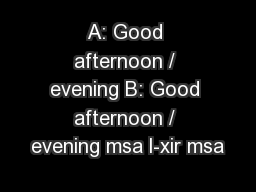 A: Good afternoon / evening B: Good afternoon / evening msa l-xir msa