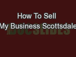 How To Sell My Business Scottsdale PowerPoint PPT Presentation
